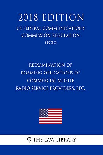 Reexamination of Roaming Obligations of Commercial Mobile Radio Service Providers, etc. (US Federal Communications Commission Regulation) (FCC) (2018 Edition) (English Edition) Mobile Service Provider