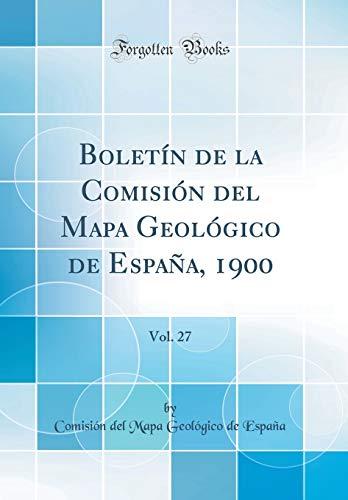 Boletín de la Comisión del Mapa Geológico de España, 1900, Vol. 27 (Classic Reprint) por Comisión del Mapa Geológico d España