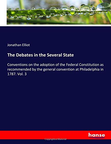 The Debates in the Several State: Conventions on the adoption of the Federal Constitution as recommended by the general convention at Philadelphia in 1787. Vol. 3