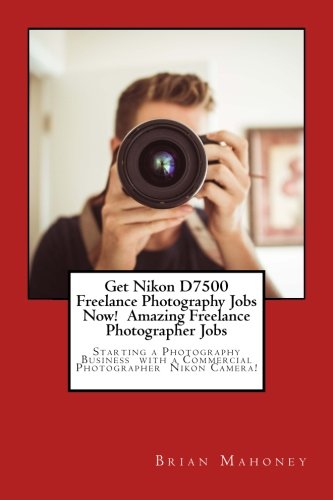 Get Nikon D7500 Freelance Photography Jobs Now!  Amazing Freelance Photographer Jobs: Starting a Photography Business  with a Commercial Photographer  Nikon Camera!