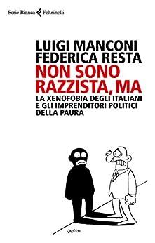 Non sono razzista, ma: La xenofobia degli Italiani e gli imprenditori politici della paura di [Manconi, Luigi, Resta, Federica]