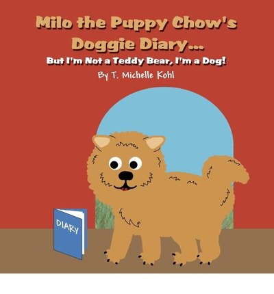 { MILO THE PUPPY CHOW'S DOGGIE DIARY...: BUT I'M NOT A TEDDY BEAR, I'M A DOG! } By Kohl, T Michelle ( Author ) [ Dec - 2011 ] [ Paperback ] (Doggie Diary)