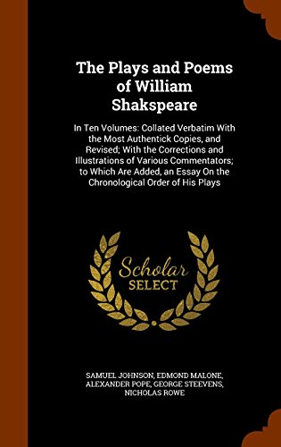 The Plays and Poems of William Shakspeare: In Ten Volumes: Collated Verbatim With the Most Authentick Copies, and Revised; With the Corrections and ... Essay On the Chronological Order of His Plays