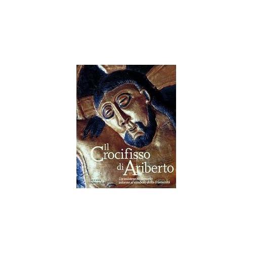 Il Crocifisso Di Ariberto. Un Mistero Millenario Intorno Al Simbolo Della Cristianità