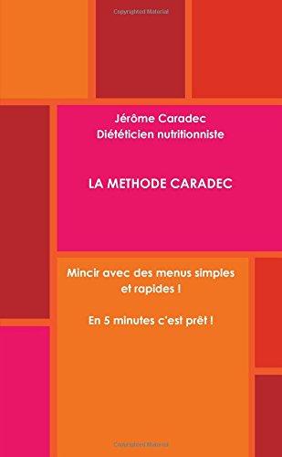 La Methode Caradec Mincir avec des menus simples et rapides ! En 5 minutes, c'est prêt ! par Jérôme Caradec