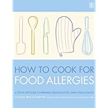 How To Cook for Food Allergies: A GUIDE TO UNDERSTANDING INGREDIENTS, ADAPTING RECIPES AND COOKING FOR AN EXCITING ALLERGY-FREE DIET