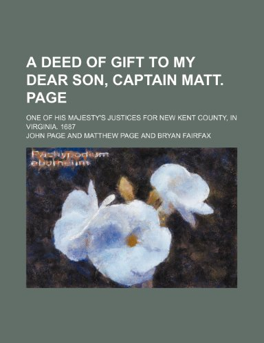 A deed of gift to my dear son, Captain Matt. Page; one of His Majesty's justices for New Kent county, in Virginia. 1687