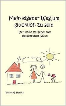 Mein eigener Weg, um glücklich zu sein : Der kleine Ratgeber zum persönlichen Glück von [Heesch , Vivian M. ]