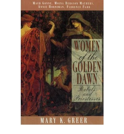 [(Women of the Golden Dawn: Rebels and Priestesses - Maud Gonne, Moina Bergson Mathers, Annie Horniman, Florence Farr)] [by: Mary K. Greer]