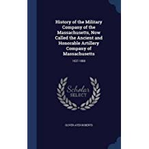 History of the Military Company of the Massachusetts, Now Called the Ancient and Honorable Artillery Company of Massachusetts: 1637-1888