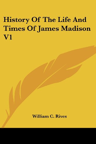 History Of The Life And Times Of James Madison V1