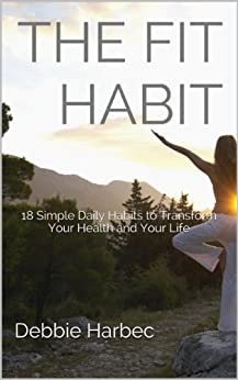 The Fit Habit: 18 Simple Daily Habits to Transform Your Health and Your Life by [Harbec, Debbie]