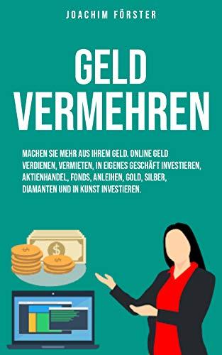 Geld vermehren: Machen Sie mehr aus Ihrem Geld. Online Geld verdienen, vermieten, In eigenes Geschäft investieren, Aktienhandel, Fonds, Anleihen, Gold, Silber, Diamanten und in Kunst investieren.