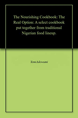 The Nourishing Cookbook: The Real Option: A select cookbook put together from traditional Nigerian food lineup. (English Edition)
