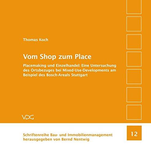 Vom Shop zum Place: Placemaking und Einzelhandel: Eine Untersuchung des Ortsbezuges bei Mixed-Use-Developments am Beispiel des Bosch-Areals Stuttgart (Schriftenreihe Bau- und Immobilienmanagement)