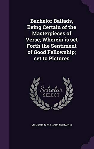 Bachelor Ballads, Being Certain of the Masterpieces of Verse; Wherein is set Forth the Sentiment of Good Fellowship; set to Pictures - 9781354247006