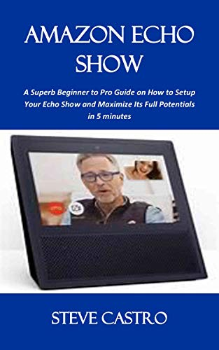 AMAZON ECHO SHOW: A Superb Beginner to Pro Guide On How To Setup Your Echo Show and Maximize Its Full Potentials in 5 minutes (English Edition)