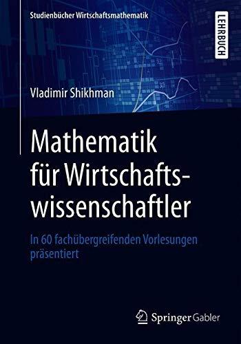 Mathematik für Wirtschaftswissenschaftler: In 60 fachübergreifenden Vorlesungen präsentiert (Studienbücher Wirtschaftsmathematik)