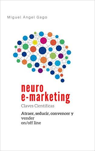 Neuro e-marketing: Claves científicas: Atraer, seducir, convencer y vender on/off line por Miguel Ángel Gago Martínez