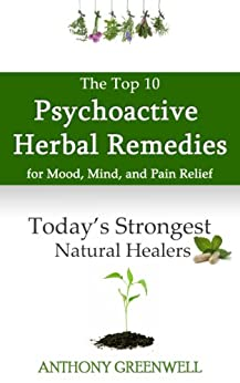 The Top Ten Psychoactive Herbal Remedies for Mood, Mind, and Pain Relief: Today's Strongest Natural Healers (English Edition) par [Greenwell, Anthony]