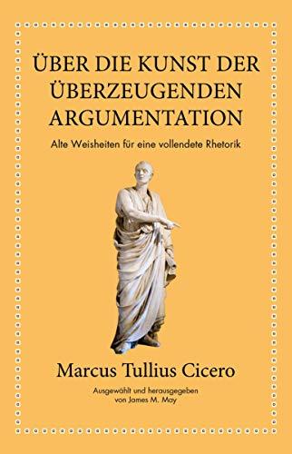 Marcus Tullius Cicero: Über die Kunst der überzeugenden Argumentation: Alte Weisheiten für eine vollendete Rhetorik - Kunst-geschichte Die Kunst Der
