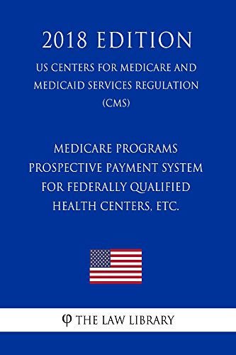 Medicare Programs - Prospective Payment System for Federally Qualified Health Centers, etc. (US Centers for Medicare and Medicaid Services Regulation) (CMS) (2018 Edition) (English Edition)