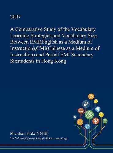A Comparative Study of the Vocabulary Learning Strategies and Vocabulary Size Between EMI(English as a Medium of Instruction), Cmi(chinese as a Medium ... EMI Secondary Sixstudents in Hong Kong