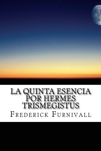 La Quinta Esencia por Hermes Trismegistus: Volume 1 (Libro 1 de 2) por Frederick J. Furnivall
