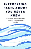 #7: Interesting Facts about you Never Knew: Unknown Secret facts and Trivia (30 Topics 1000+ Facts)