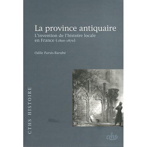 La province antiquaire : L'invention de l'histoire locale en France (1800-1870)