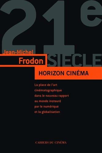 HORIZON CINÉMA. L'art du cinéma dans le monde contemporain à l'âge du numérique et de la mondialisation par Jean-Michel Frodon