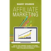Affiliate Marketing: Step by Step Blueprint to Earn A Six Figure Income on Autopilot from Anywhere in the World, Even if You Have No Experience (English Edition)