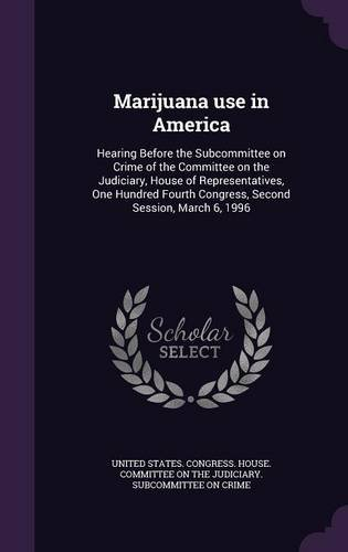 Marijuana use in America: Hearing Before the Subcommittee on Crime of the Committee on the Judiciary, House of Representatives, One Hundred Fourth Congress, Second Session, March 6, 1996