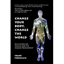 Change Your Body, Change the World: Reflections on Health and the Human Predicament by Frank Forencich (2010-08-02)
