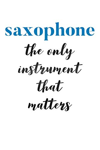 Saxophone The Only Instrument That Matters: Saxophone Journal for Sax Players