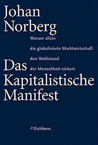 Das Kapitalistische Manifest: Warum allein die globalisierte Marktwirtschaft den Wohlstand der Menschheit sichert