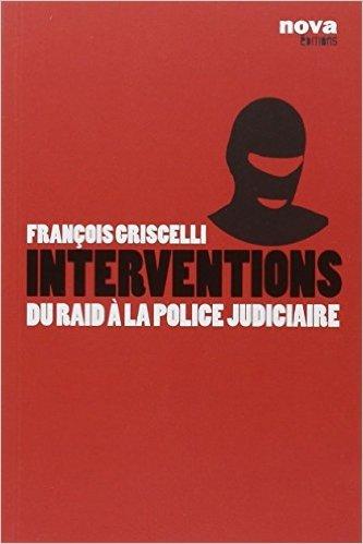 Interventions : Du RAID à la police judiciaire de François Griscelli,Antoine Albertini ( 12 janvier 2011 )