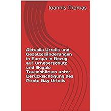 Aktuelle Urteile und Gesetzesänderungen in Europa in Bezug auf Urheberschutz und illegale Tauschbörsen unter Berücksichtigung des Pirate Bay Urteils (German Edition)