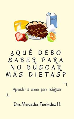 ¿QUÉ DEBO SABER PARA NO BUSCAR MÁS DIETAS?: Aprender a comer para adelgazar. por Mercedes Fernández H.