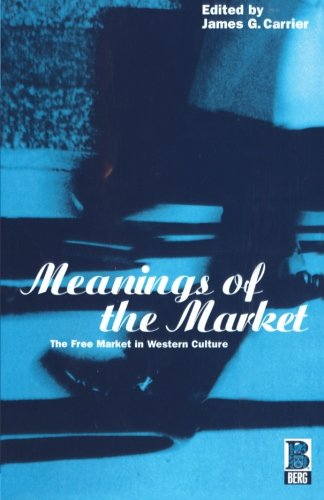 Meanings of the Market: The Free Market In Western Culture (Explorations in Anthropology)