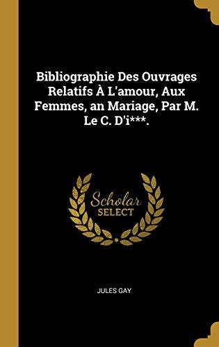 Bibliographie Des Ouvrages Relatifs À l'Amour, Aux Femmes, an Mariage, Par M. Le C. d'I***. par Jules Gay