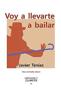 Voy a llevarte a bailar: Una comedia clown (Spanish Edition) by [Tenías, Javier]