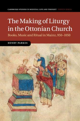 The Making of Liturgy in the Ottonian Church: Books, Music and Ritual in Mainz, 950–1050 (Cambridge Studies in Medieval Life and Thought: Fourth Series, Band 100)