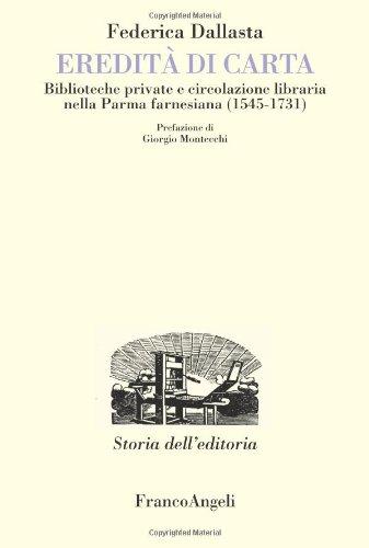 Eredità di carta. Biblioteche private e circolazione libraria nella Parma farnesiana (1545-1731) (Studi e ricerche di storia dell'editoria) por Federica Dallasta