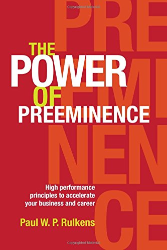 The Power of Preeminence: High performance principles to accelerate your business and career