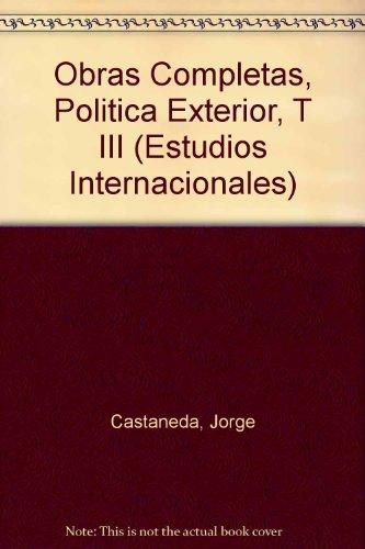 Obras Completas, Politica Exterior, T III (Estudios Internacionales) por Jorge Castaneda