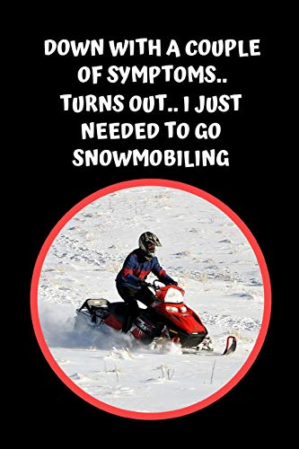 Down With A Couple Of Symptoms.. Turns Out, I Just Needed To Go Snowmobiling: Themed Novelty Lined Notebook / Journal To Write In Perfect Gift Item (6 x 9 inches) -