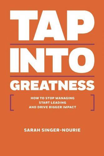 Tap Into Greatness: How to Stop Managing Start Leading and Drive Bigger Impact