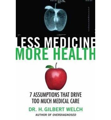 [(Less Medicine, More Health: 7 Assumptions That Drive Too Much Medical Care)] [Author: H. Gilbert Welch] published on (March, 2015)