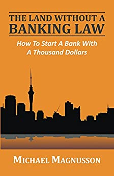 The Land Without A Banking Law: How to start a bank with a thousand dollars by [Magnusson, Michael]